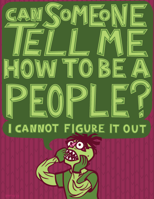 A monster trying to pretend to be human with text: Can someone tell me how to be a people? I cannot figure it out. 2013
